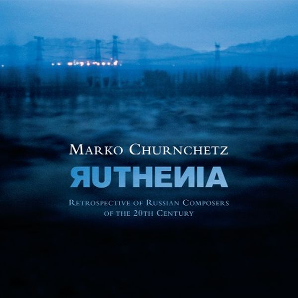 MARKO CHURNCHETZ / RUTHENIA - RETROSPECTIVE OF RUSSIAN COMPOSERS OF THE 20TH CENTUR