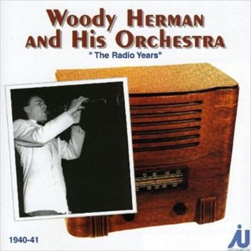 THE RADIO YEARS 1940-1941 / WOODY HERMAN AND HIS ORCHESTRA