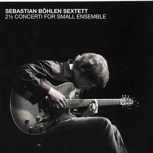 SEBASTIAN BOHLEN SEXTETT / 2 2/1 CONCERTI FOR SMALL ENSEMBLE(ジャズCD)